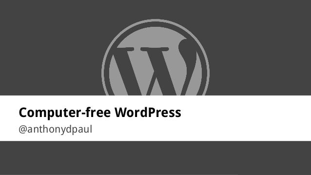 @anthonydpaul Computer-free WordPress @anthonydpaul