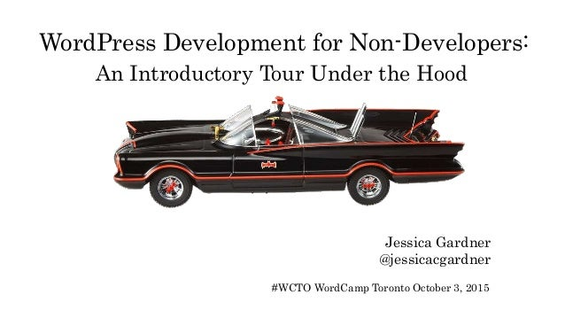 WordPress Development for Non-Developers: An Introductory Tour Under the Hood Jessica Gardner @jessicacgardner #WCTO WordC...
