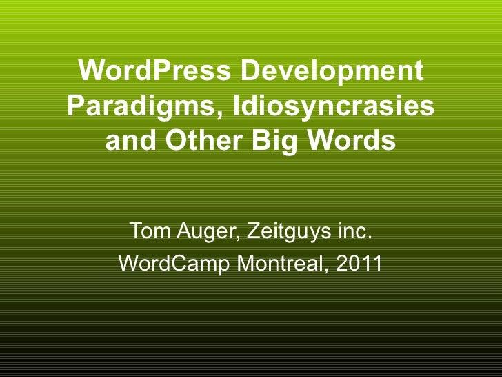 WordPress Development Paradigms, Idiosyncrasies and Other Big Words Tom Auger, Zeitguys inc. WordCamp Montreal, 2011