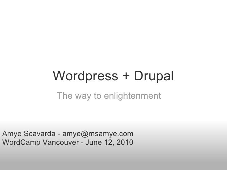 Wordpress + Drupal               The way to enlightenment    Amye Scavarda - amye@msamye.com WordCamp Vancouver - June 12,...