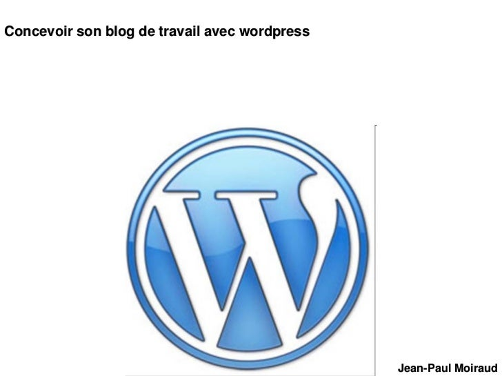 Concevoir son blog de travail avec wordpress                                                    Jean-Paul Moiraud