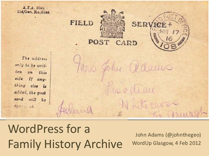 WordPress for a           John Adams (@johnthegeo)Family History Archive   WordUp Glasgow, 4 Feb 2012