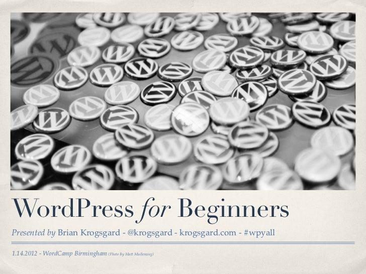 WordPress for BeginnersPresented by Brian Krogsgard - @krogsgard - krogsgard.com - #wpyall1.14.2012 - WordCamp Birmingham ...