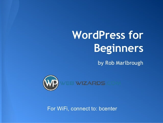 WordPress for Beginners by Rob Marlbrough For WiFi, connect to: bcenter