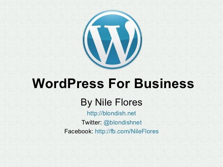 WordPress For Business         By Nile Flores           http://blondish.net         Twitter: @blondishnet    Facebook: htt...