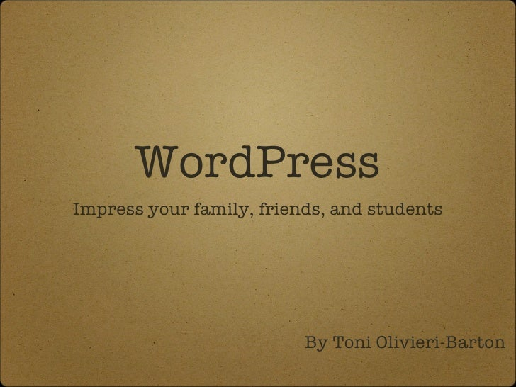 WordPress <ul><li>Impress your family, friends, and students </li></ul>By Toni Olivieri-Barton