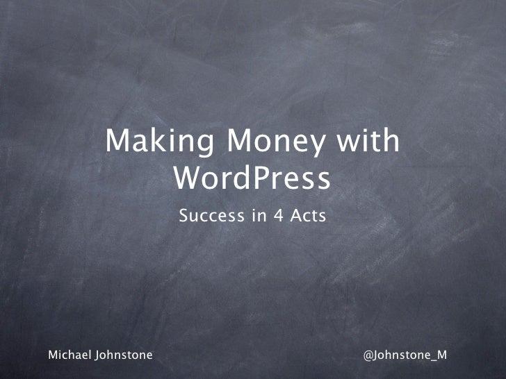 Making Money with             WordPress                    Success in 4 ActsMichael Johnstone                       @Johns...