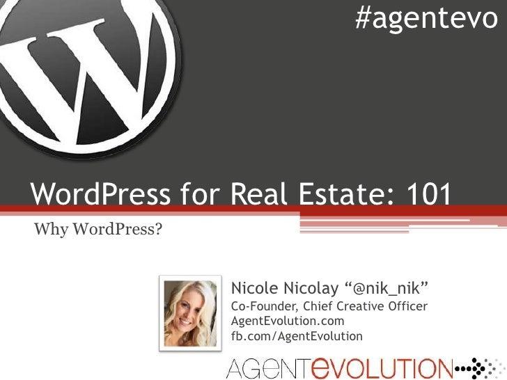 "WordPress for Real Estate: 101<br />#agentevo<br />Why WordPress?<br />Nicole Nicolay""@nik_nik""<br />Co-Founder, Chief Cre..."