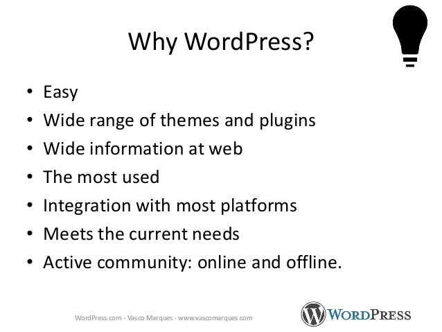 Why WordPress? • Easy • Wide range of themes and plugins • Wide information at web • The most used • Integration with most...