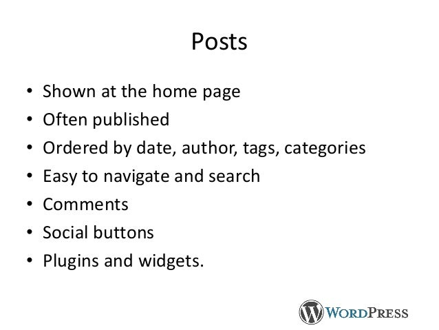 Posts • Shown at the home page • Often published • Ordered by date, author, tags, categories • Easy to navigate and search...