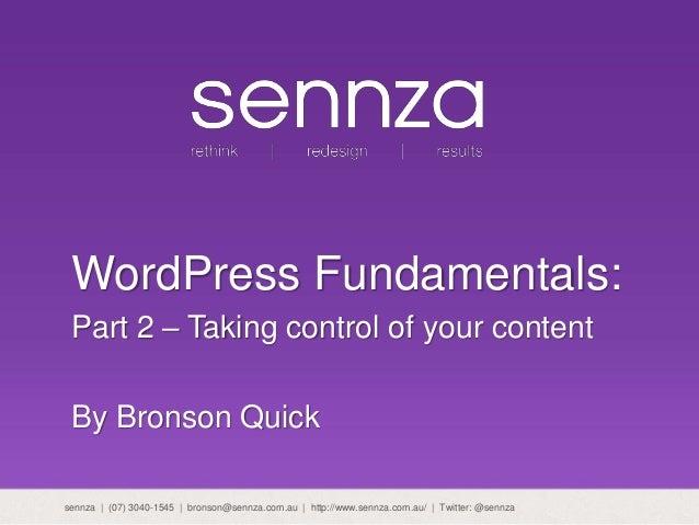 WordPress Fundamentals: Part 2 – Taking control of your content By Bronson Quick sennza | (07) 3040-1545 | bronson@sennza....