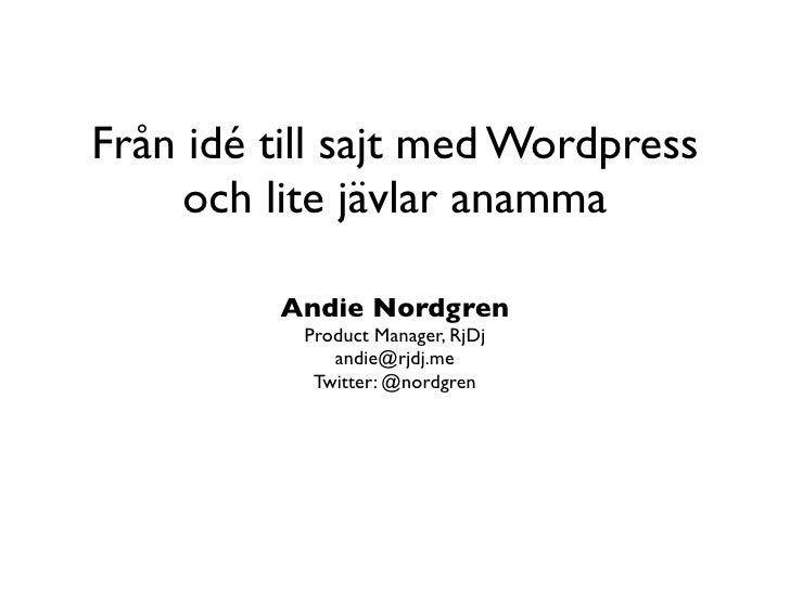 Från idé till sajt med Wordpress      och lite jävlar anamma           Andie Nordgren            Product Manager, RjDj    ...