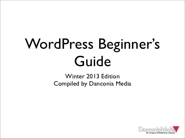 WordPress Beginner's      Guide       Winter 2013 Edition    Compiled by Danconia Media