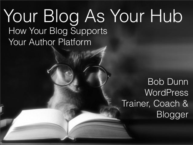 Your Blog As Your Hub How Your Blog Supports Your Author Platform  Bob Dunn WordPress Trainer, Coach & Blogger Bob Dunn - ...