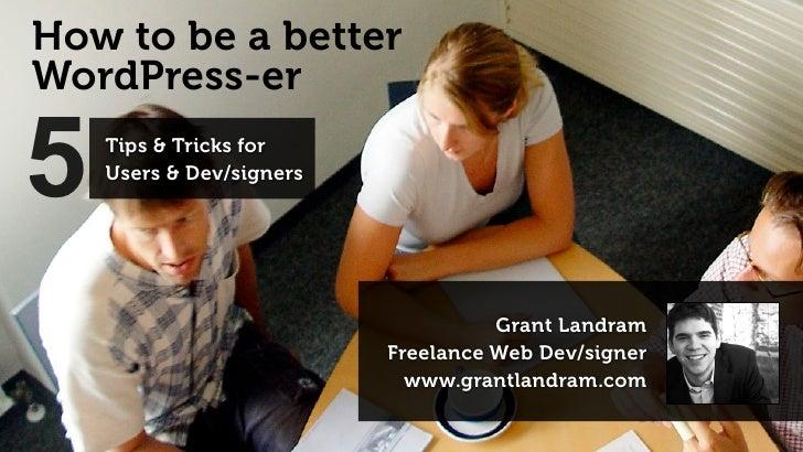 How to be a betterWordPress-er5   Tips & Tricks for    Users & Dev/signers                                    Grant Landra...