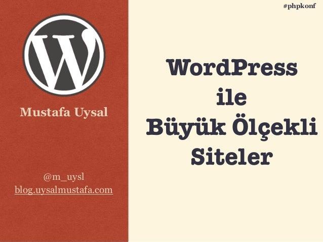 Mustafa Uysal @m_uysl blog.uysalmustafa.com #phpkonf WordPress ile Büyük Ölçekli Siteler