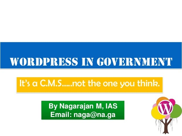 WordPress in Government It's a C.M.S…..not the one you think. By Nagarajan M, IAS Email: naga@na.ga