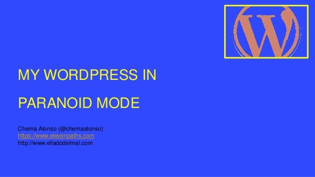 MY WORDPRESS IN PARANOID MODE Chema Alonso (@chemaalonso) https://www.elevenpaths.com http://www.elladodelmal.com