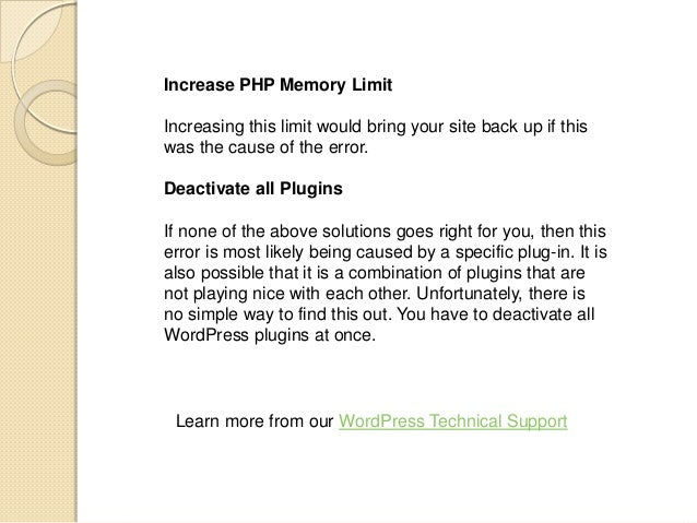 Increase PHP Memory Limit Increasing this limit would bring your site back up if this was the cause of the error. Deactiva...