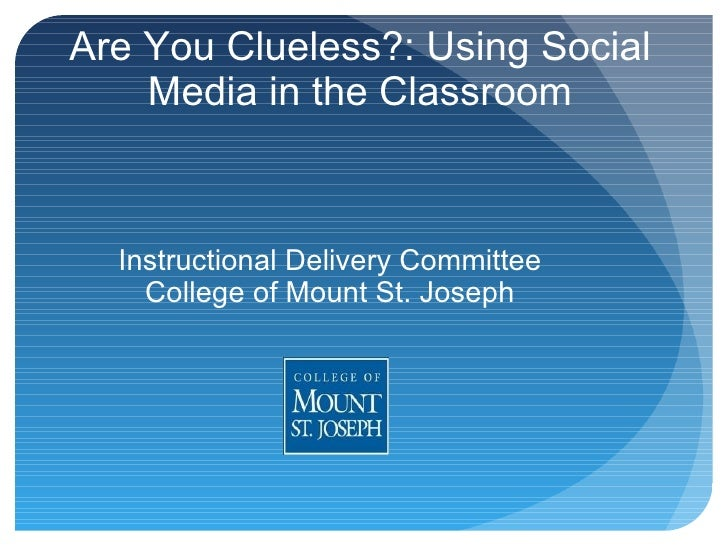 Are You Clueless?: Using Social Media in the Classroom Instructional Delivery Committee College of Mount St. Joseph