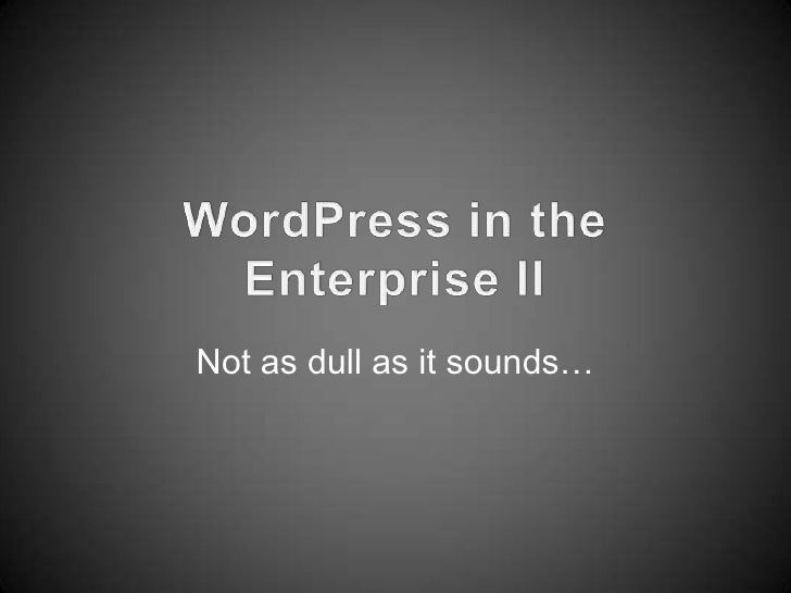WordPress in the Enterprise II<br />Not as dull as it sounds…<br />