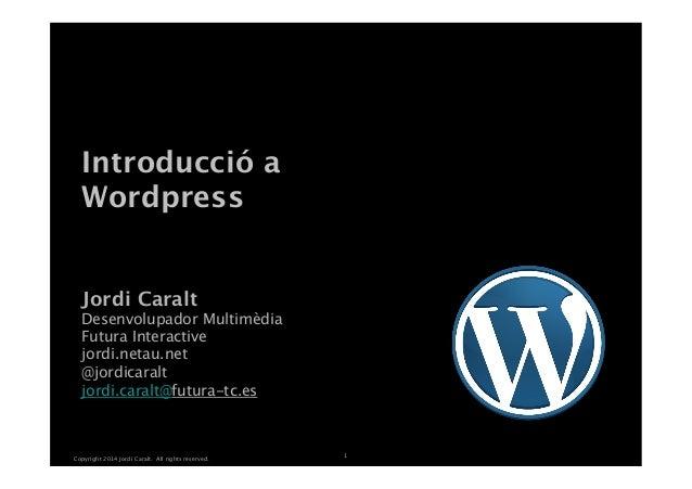 Copyright 2014 Jordi Caralt. All rights reserved. 1 Introducció a Wordpress Jordi Caralt Desenvolupador Multimèdia Futu...