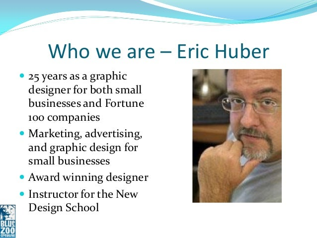 Who we are – Eric Huber 25 years as a graphic  designer for both small  businesses and Fortune  100 companies Marketing,...