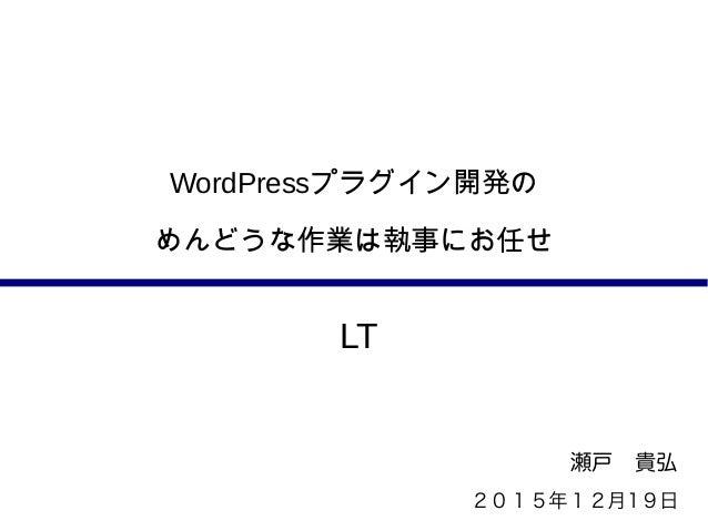 WordPressプラグイン開発の めんどうな作業は執事にお任せ 瀬戸 貴弘 2015年12月19日 LT