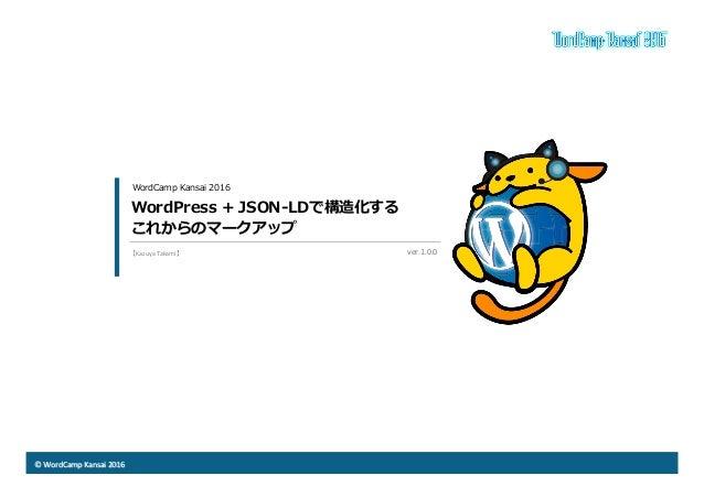 ©  WordCamp  Kansai  2016 WordPress + JSON-‐‑‒LDで構造化する これからのマークアップ WordCamp Kansai 2016 ver.1.0.0  【Kazuya  ...
