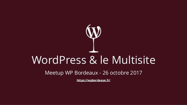 WordPress & le Multisite Meetup WP Bordeaux - 26 octobre 2017 https://wpbordeaux.fr/