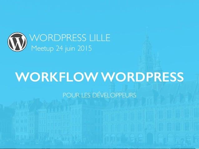 WORDPRESS LILLE Meetup 24 juin 2015 WORKFLOW WORDPRESS POUR LES DÉVELOPPEURS