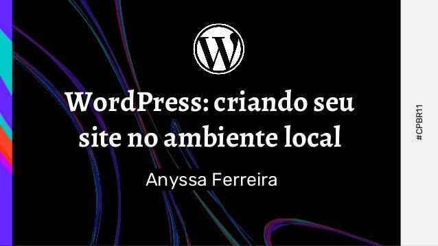 WordPress: criando seu site no ambiente local Anyssa Ferreira #CPBR11