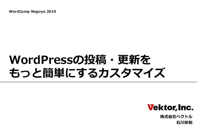 WordCamp Nagoya 2010 WordPressの投稿・更新を もっと簡単にするカスタマイズ 株式会社ベクトル 石川栄和