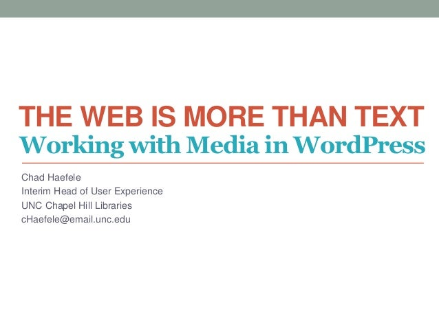 THE WEB IS MORE THAN TEXT Chad Haefele Interim Head of User Experience UNC Chapel Hill Libraries cHaefele@email.unc.edu Wo...