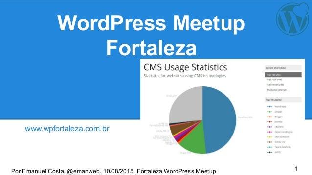 Por Emanuel Costa. @emanweb. 10/08/2015. Fortaleza WordPress Meetup WordPress Meetup Fortaleza www.wpfortaleza.com.br 1