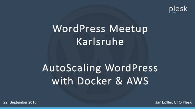 WordPress Meetup Karlsruhe AutoScaling WordPress with Docker & AWS 22. September 2016 Jan Löffler, CTO Plesk