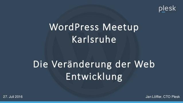 WordPress Meetup Karlsruhe Die Veränderung der Web Entwicklung 27. Juli 2016 Jan Löffler, CTO Plesk