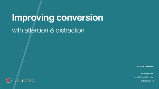 Improving conversion with attention & distraction Dr. Evert Semeijn neurofied.com evert@neurofied.com 085 303 7146