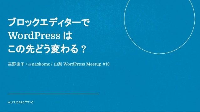 ブロックエディターで WordPress は この先どう変わる ? 高野直子 / @naokomc / 山梨 WordPress Meetup #13