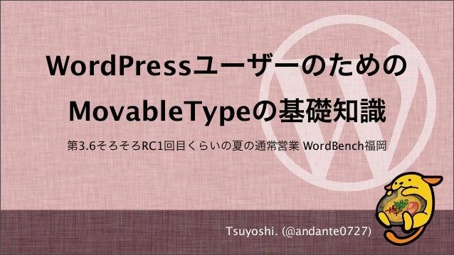 WordPressユーザーのための MovableTypeの基礎知識 第3.6そろそろRC1回目くらいの夏の通常営業 WordBench福岡 Tsuyoshi. (@andante0727)