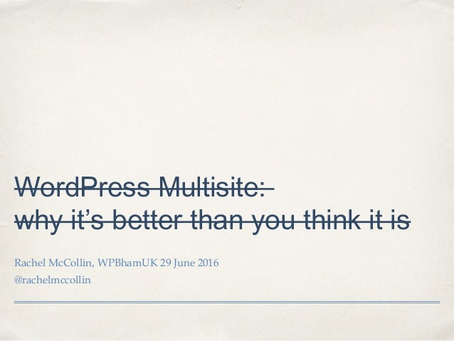 WordPress Multisite: why it's better than you think it is Rachel McCollin, WPBhamUK 29 June 2016 @rachelmccollin