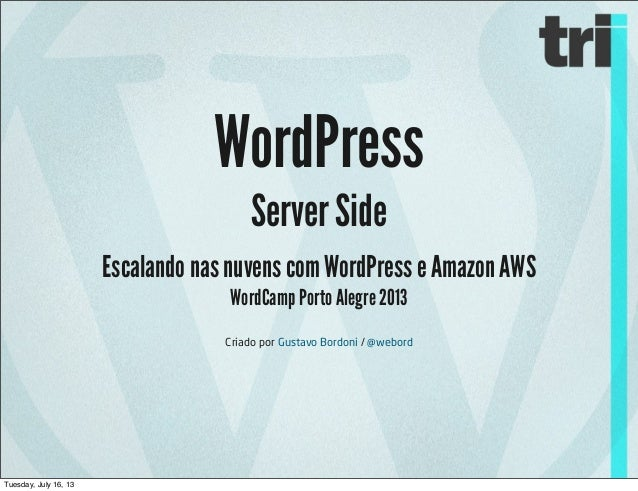 WordPress Server Side Escalando nas nuvens com WordPress e Amazon AWS WordCamp Porto Alegre 2013 Criado por Gustavo Bordon...