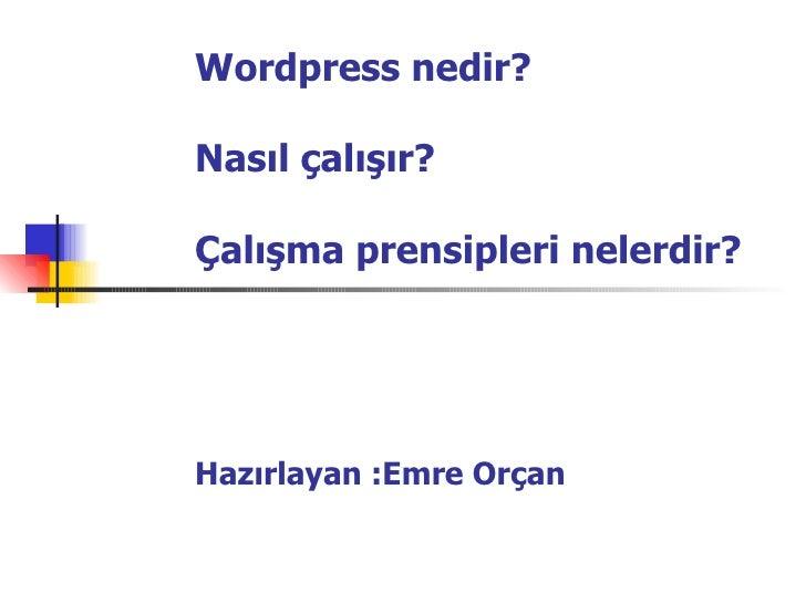 Wordpress  nedir? Nasıl çalışır? Çalışma prensipleri nelerdir? Hazırlayan :Emre Orçan