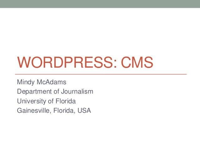 WORDPRESS: CMS Mindy McAdams Department of Journalism University of Florida Gainesville, Florida, USA