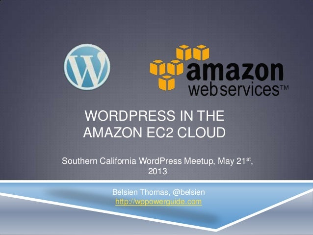 WORDPRESS IN THEAMAZON EC2 CLOUDSouthern California WordPress Meetup, May 21st,2013Belsien Thomas, @belsienhttp://wppowerg...