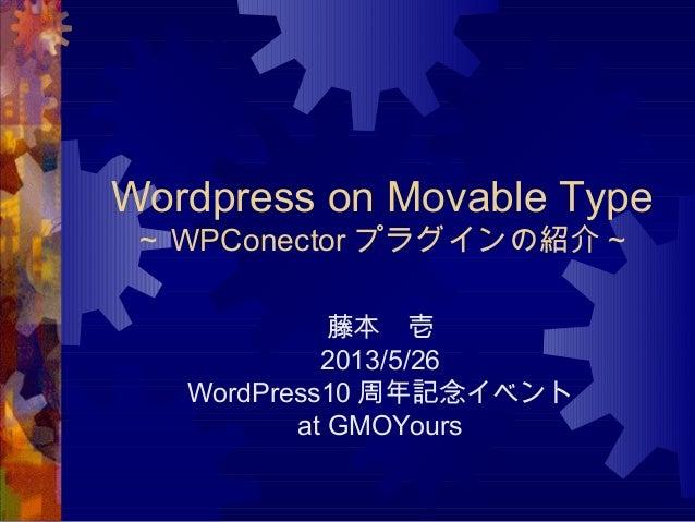 Wordpress on Movable Type~ WPConector プラグインの紹介~藤本 壱2013/5/26WordPress10 周年記念イベントat GMOYours