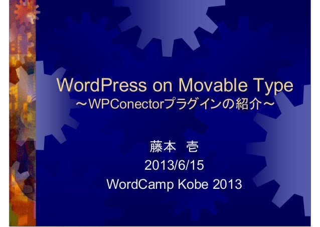 WordPress on Movable Type~WPConectorプラグインの紹介~藤本 壱2013/6/15WordCamp Kobe 2013
