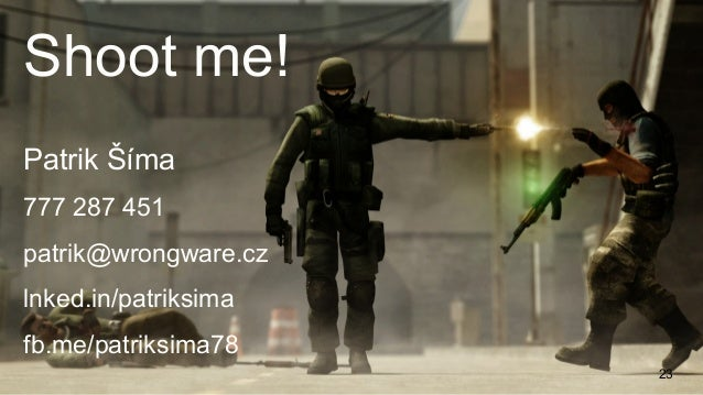 23 Patrik Šíma 777 287 451 patrik@wrongware.cz lnked.in/patriksima fb.me/patriksima78 Shoot me!