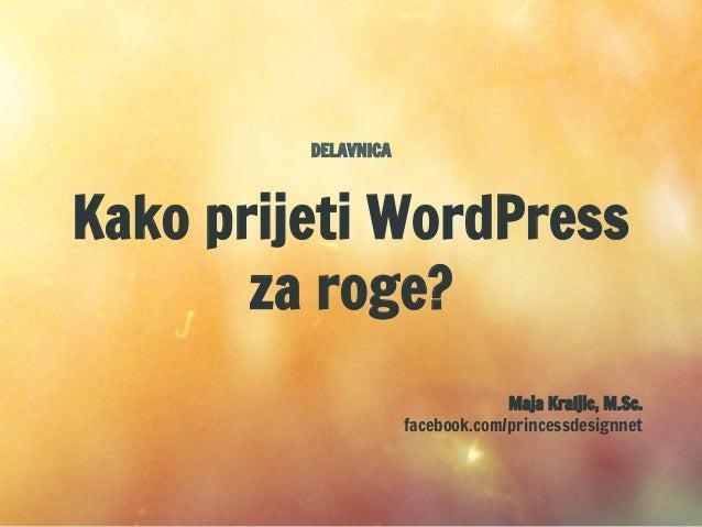 DELAVNICA Kako prijeti WordPress za roge? Maja Kraljic, M.Sc. facebook.com/princessdesignnet