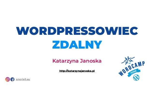 WORDPRESSOWIEC ZDALNY Katarzyna Janoska http://katarzynajanoska.pl anoriell.eu